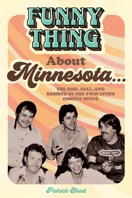 Funny Thing about Minnesota...: The Rise, Fall, and Rebirth of the Twin Cities Comedy Scene Cover Image
