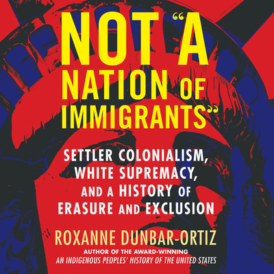 Not a Nation of Immigrants: Settler Colonialism, White Supremacy, and a History of Erasure and Exclusion Cover Image