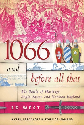 1066 and Before All That: The Battle of Hastings, Anglo-Saxon and Norman England Cover Image