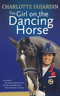 The Girl on the Dancing Horse: Charlotte Dujardin and Valegro Cover Image