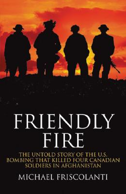 Friendly Fire: The Untold Story of the U.S. Bombing That Killed Four Canadian Soldiers in Afghanistan Cover Image