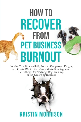 How to Recover from Pet Business Burnout: Reclaim Your Personal Life, Combat Compassion Fatigue, and Create Work/Life Balance While Running Your Pet S Cover Image