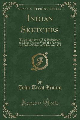 Indian Sketches: Taken During an U. S. Expedition to Make Treaties with the Pawnee and Other Tribes of Indians in 1833 (Classic Reprint Cover Image