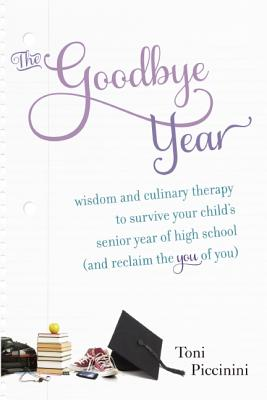 The Goodbye Year: Wisdom and Culinary Therapy to Survive Your Child's Senior Year of High School (and Reclaim the You of You) Cover Image