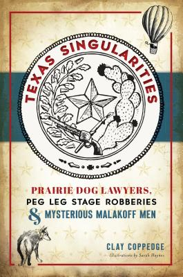 Texas Singularities: Prairie Dog Lawyers, Peg Leg Stage Robberies and Mysterious Malakoff Men Cover Image
