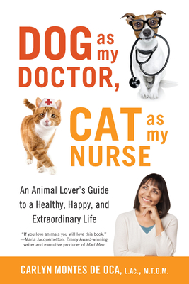 Dog as My Doctor, Cat as My Nurse: An Animal Lover's Guide to a Healthy, Happy, and Extraordinary Life Cover Image
