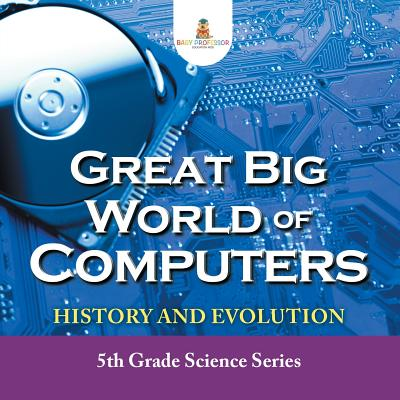 Great Big World of Computers - History and Evolution: 5th Grade Science Series Cover Image