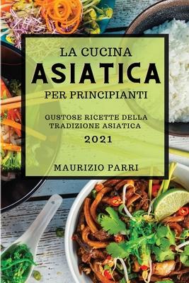 La Cucina Asiatica 2021 Per Principianti (Asian Cookbook 2021 for Beginners Italian Edition): Gustose Ricette Della Tradizione Asiatica Cover Image