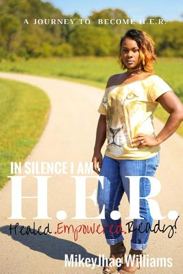 In Silence I Am H.E.R. Healed Empowered Ready: A Journey to Empower H.E.R. Cover Image