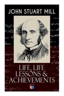 John Stuart Mill: Life, Life Lessons & Achievements: Childhood and Early Education, Moral Influences in Early Youth, Youthful Propagandism, Completion of the
