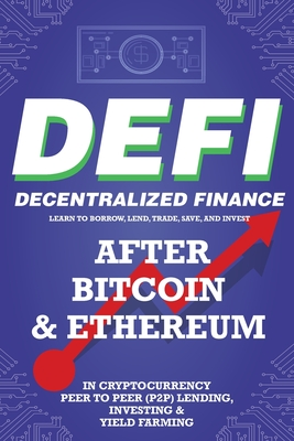 Decentralized Finance (DeFi) Learn to Borrow, Lend, Trade, Save, and Invest after Bitcoin & Ethereum in Cryptocurrency Peer to Peer (P2P) Lending, Inv Cover Image