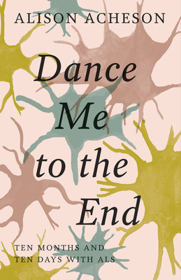 Dance Me to the End: Ten Months and Ten Days with ALS Cover Image