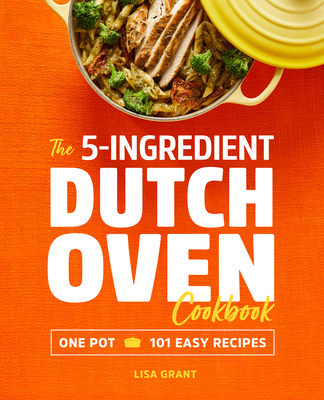 The 5-Ingredient Dutch Oven Cookbook: One Pot, 101 Easy Recipes Cover Image