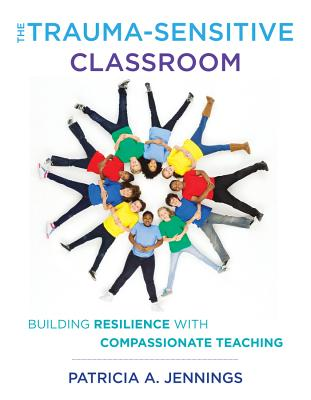The Trauma-Sensitive Classroom: Building Resilience with Compassionate Teaching Cover Image
