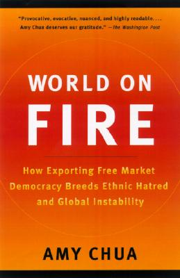 World on Fire: How Exporting Free Market Democracy Breeds Ethnic Hatred and Global Instability Cover Image