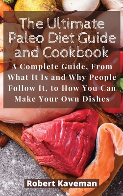 The Ultimate Paleo Diet Guide and Cookbook: A Complete Guide, From What It Is and Why People Follow It, to How You Can Make Your Own Dishes Cover Image