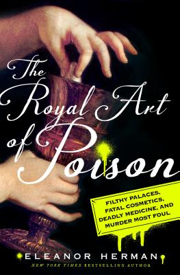 The Royal Art of Poison: Filthy Palaces, Fatal Cosmetics, Deadly Medicine, and Murder Most Foul Cover Image