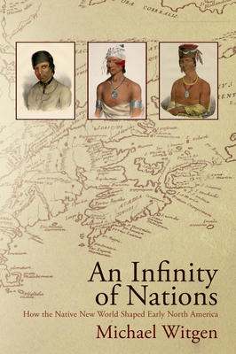 An Infinity of Nations: How the Native New World Shaped Early North America (Early American Studies) Cover Image