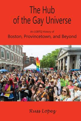 The Hub of the Gay Universe: An LGBTQ History of Boston, Provincetown, and Beyond Cover Image