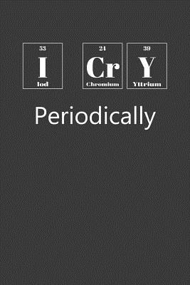 I Cry Periodically: Nice Notebook For Chemistry Cover Image