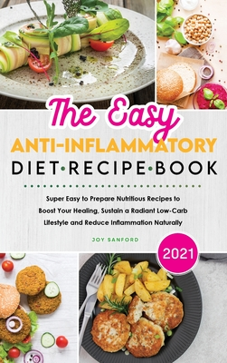 The Easy Anti-Inflammatory Diet Recipe Book 2021: Super Easy to Prepare Nutritious Recipes to Boost Your Healing, Sustain a Radiant Low-Carb Lifestyle Cover Image