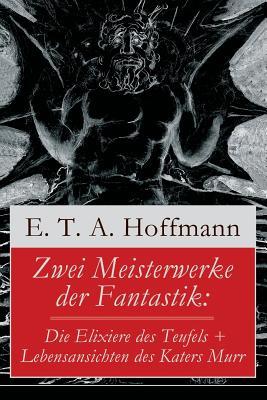 Zwei Meisterwerke der Fantastik: Die Elixiere des Teufels + Lebensansichten des Katers Murr: Zwei Romane von dem Meister der schwarzen Romantik Cover Image