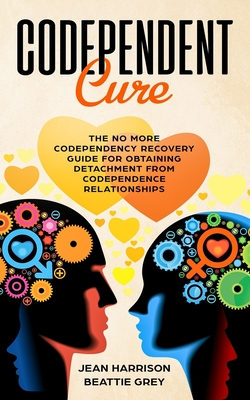 Codependent Cure: The No More Codependency Recovery Guide For Obtaining Detachment From Codependence Relationships Cover Image