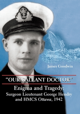 Our Gallant Doctor: Enigma and Tragedy: Surgeon-Lieutenant George Hendry and Hmcs Ottawa, 1942 Cover Image