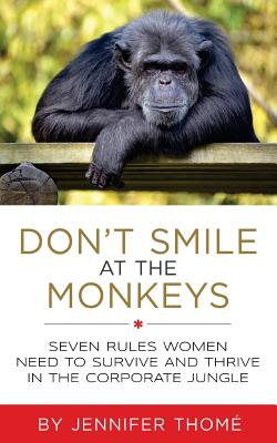 Don't Smile at the Monkeys: Seven Rules Women Need to Survive and Thrive in the Corporate Jungle Cover Image
