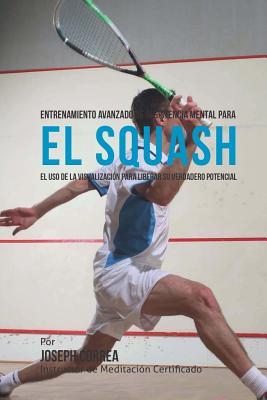 Entrenamiento Avanzado de Resistencia Mental para el Squash: El uso de la visualizacion para liberar su verdadero potencial Cover Image