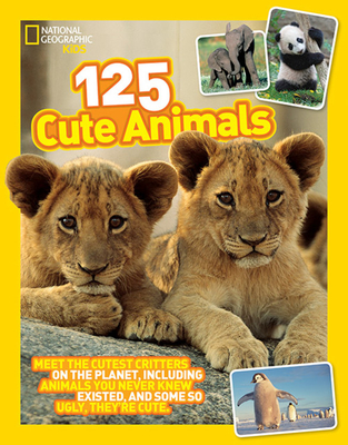 125 Cute Animals: Meet the Cutest Critters on the Planet, Including Animals You Never Knew Existed, and Some So Ugly They're Cute Cover Image