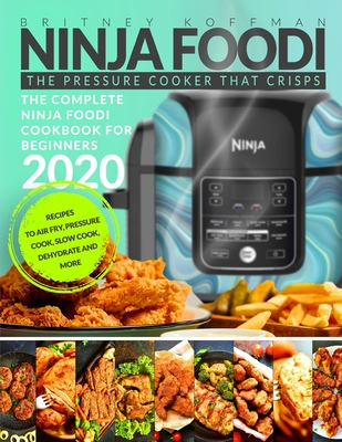 Ninja Foodi: The Complete Ninja Foodi Cookbook For Beginners 2020 The Pressure Cooker that Crisps Recipes to Air Fry, Pressure Cook Cover Image