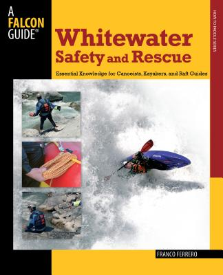 Whitewater Safety and Rescue: Essential Knowledge for Canoeists, Kayakers, and Raft Guides (Falcon Guides How to Paddle) Cover Image