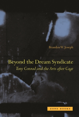 Beyond the Dream Syndicate: Tony Conrad and the Arts After Cage: A