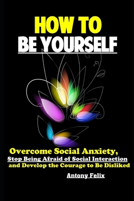 How To Be Yourself: Overcome Social Anxiety, Stop Being Afraid of Social Interaction and Develop the Courage to Be Disliked Cover Image