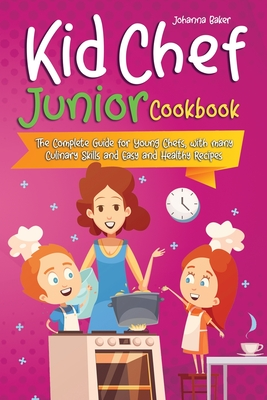 Kid Chef Junior Cookbook: The Complete Guide for Young Chefs, with many Culinary Skills and Easy and Healthy Recipes Cover Image