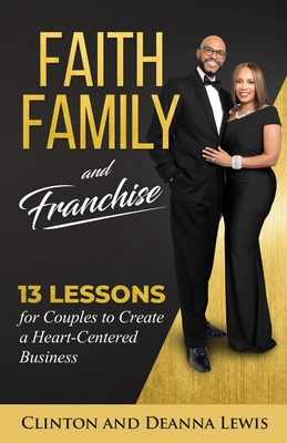Faith, Family, and Franchise: 13 Lessons for Couples to Create a Heart-Centered Business Cover Image
