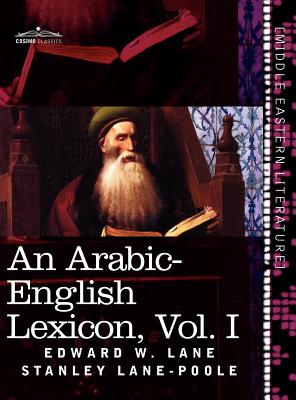 An Arabic-English Lexicon (in Eight Volumes), Vol. I: Derived from the Best and the Most Copious Eastern Sources Cover Image
