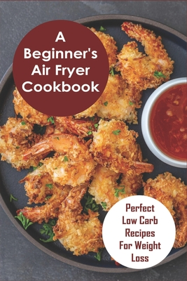 A Beginner's Air Fryer Cookbook: Perfect Low Carb Recipes for Weight Loss: The Super Easy Air Fryer Cookbook Cover Image