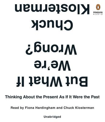 But What If We're Wrong?: Thinking About the Present As If It Were the Past Cover Image