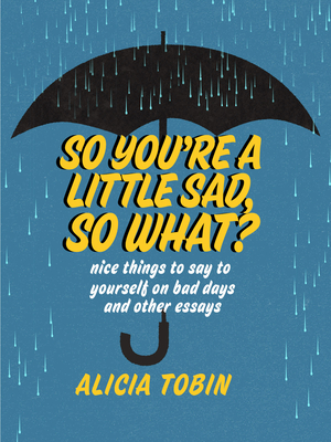 So You're a Little Sad, So What?: Nice Things to Say to Yourself on Bad Days and Other Essays Cover Image
