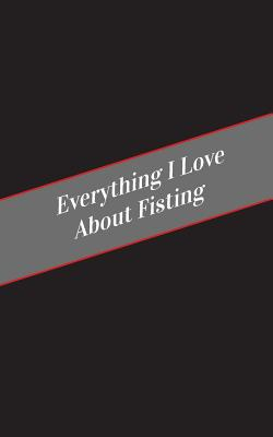 Everything I Love About Fisting: A Safe Place For Your Kinky Thoughts Cover Image