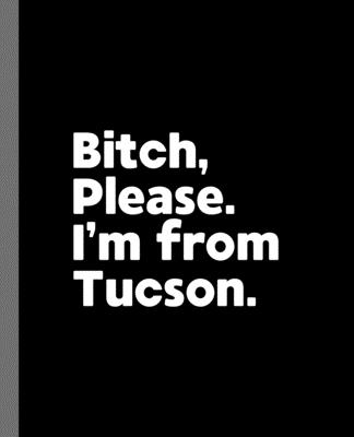 Bitch, Please. I'm From Tucson.: A Vulgar Adult Composition Book for a Native Tucson, Arizona AZ Resident Cover Image