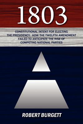 1803: Constitutional Intent for Electing the Presidency: How the Twelfth Amendment Failed to Anticipate the Rise of Competin Cover Image