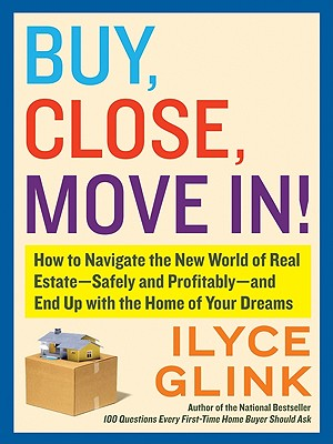 Buy, Close, Move In!: How to Navigate the New World of Real Estate--Safely and Profitably--and End Up with the Home of Your Dreams cover