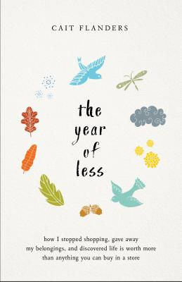 The Year of Less: How I Stopped Shopping, Gave Away My Belongings, and Discovered Life Is Worth More Than Anything You Can Buy in a Store Cover Image