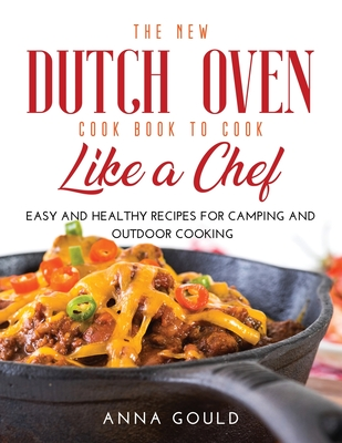 The New Dutch Oven Cook Book to Cook Like a Chef: Easy and Healthy Recipes For Camping and Outdoor Cooking Cover Image