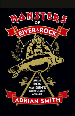 Monsters of River & Rock: My Life As Iron Maiden's Compulsive Angler Cover Image