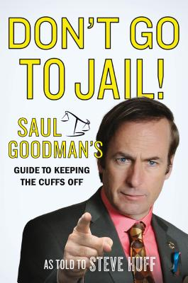 Don't Go to Jail!: Saul Goodman's Guide to Keeping the Cuffs Off Cover Image
