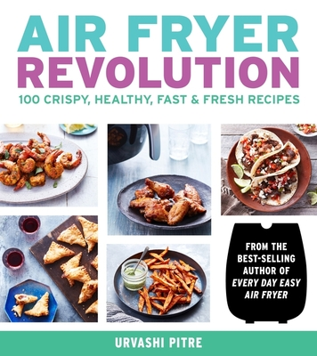 Air Fryer Revolution: 100 Crispy, Healthy, Fast & Fresh Recipes Cover Image